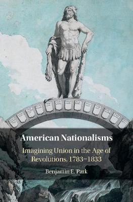 American Nationalisms: Imagining Union in the Age of Revolutions, 1783-1833