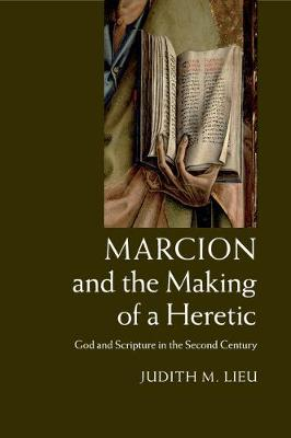 Marcion and the Making of a Heretic: God and Scripture in the Second Century