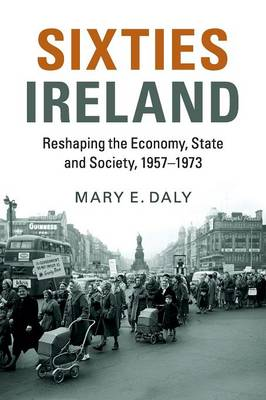 Sixties Ireland: Reshaping the Economy, State and Society, 1957-1973
