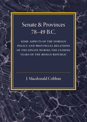 Senate and Provinces 78-49 B.C: Some Aspects of the Foreign Policy and Provincial Relations of the Senate during the Closing Years of the Roman Republic