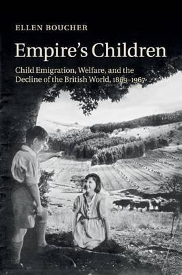 Empire's Children: Child Emigration, Welfare, and the Decline of the British World, 1869-1967
