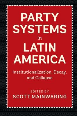 Party Systems in Latin America: Institutionalization, Decay, and Collapse