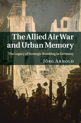 The Allied Air War and Urban Memory: The Legacy of Strategic Bombing in Germany
