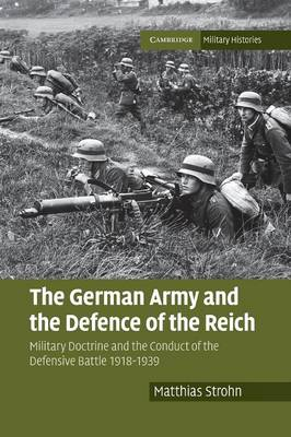 The German Army and the Defence of the Reich: Military Doctrine and the Conduct of the Defensive Battle 1918-1939