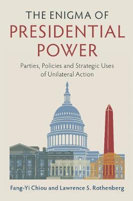 The Enigma of Presidential Power: Parties, Policies and Strategic Uses of Unilateral Action