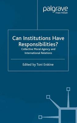 Can Institutions Have Responsibilities?: Collective Moral Agency and International Relations