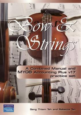 Bow and Strings: A Combined Manual and MYOBv17 Accounting Practice Set