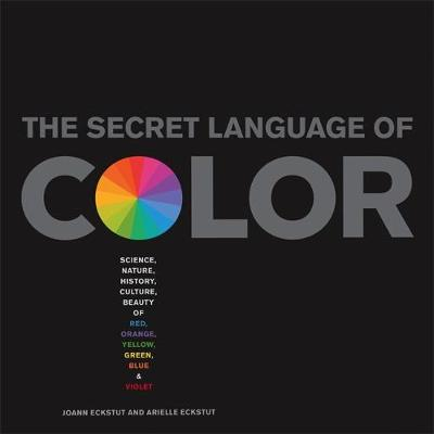 The Secret Language of Color: Science, Nature, History, Culture, Beauty of Red, Orange, Yellow, Green, Blue & Violet