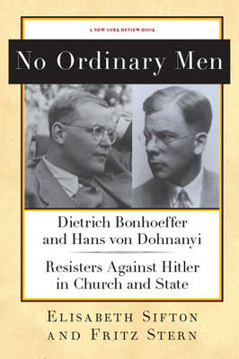 No Ordinary Men: Dietrich Bonhoeffer and Hans von Dohnanyi, Resisters Against Hitler in Church and State