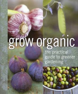 Grow Organic: The Practical Guide to Greener Gardening