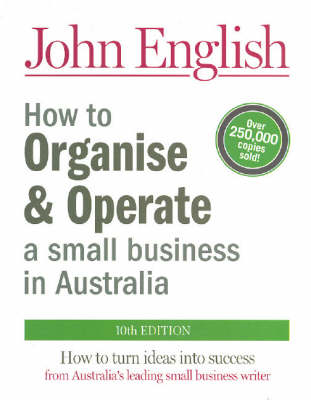 How to Organise and Operate a Small Business in Australia: How to Turn Ideas into Success - From Australia's Leading Small Business Writer