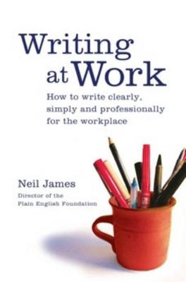 Writing at Work: How to Write Clearly, Simply and Professionally