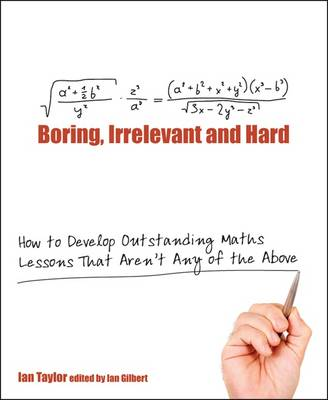 Boring, Irrelevant and Hard: How to Develop Outstanding Maths Lessons That Aren't Any of the Above