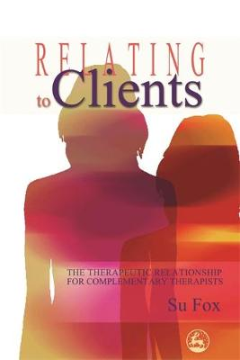 Relating to Clients: The Therapeutic Relationship for Complementary Therapists