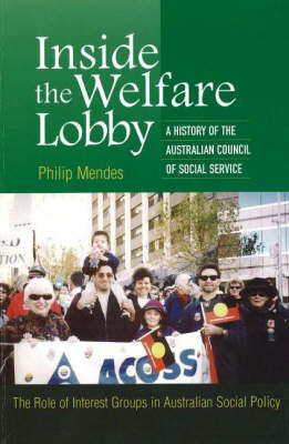 Inside the Welfare Lobby: A History of the Australian Council of Social Services : The Role of Interest Groups in Australian Social Policy