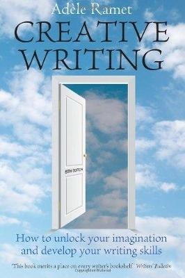 Creative Writing: How to Unlock Your Imagination and Develop Your Writing Skills