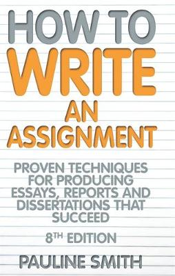 How to Write an Assignment: Proven Techniques for Producing Essays, Reports and Dissertations That Succeed