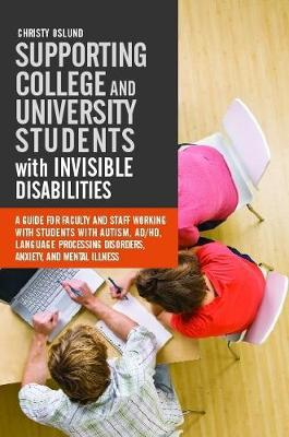 Supporting College and University Students with Invisible Disabilities: A Guide for Faculty and Staff Working with Students with Autism, AD/HD, Language Processing Disorders, Anxiety, and Mental Illness