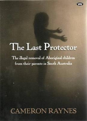 The Last Protector: the Illegal Removal of Aboriginal Children from Their Parents in South Australia