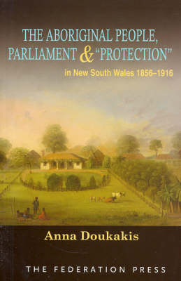 The Aboriginal People, Parliament and 'Protection': In New South Wales, 1856-1916