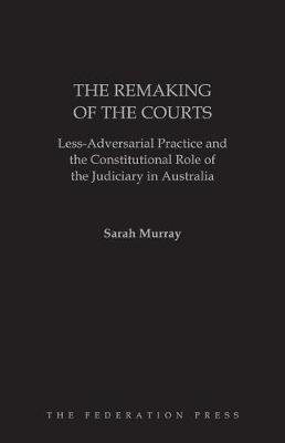 The Remaking of the Courts: Less-adversarial Practice and the Constitutional Role of the Judiciary in Australia