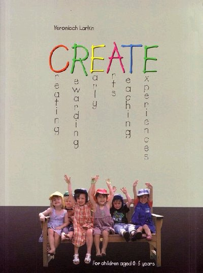 Create: Creating Rewarding Early Arts Teaching Experiences for Children Aged 0-5 Years: Creating Rewarding Early Arts Teaching Experiences for Children Aged 0-5 Years