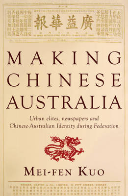 Making Chinese Australia: Urban Elites, Newspapers & Chinese-Australian Identity During Federation