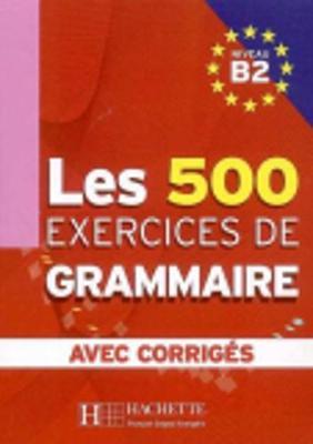 Les 500 Exercices De Grammaire: Avec Corriges: Niveau B2
