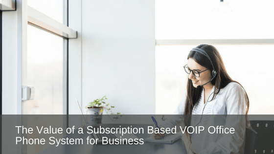 The Value of a Subscription Based VOIP Office Phone System for Business