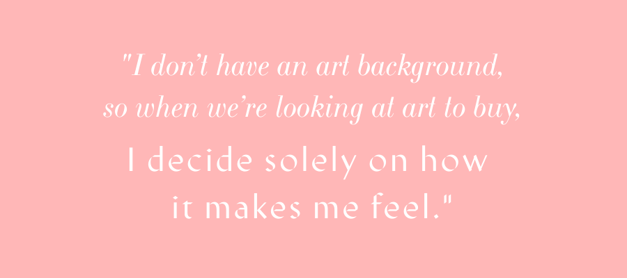 """""""I don't have an art background, so when we're looking at art to buy, I decide solely on how it makes me feel."""" - Mallory"""