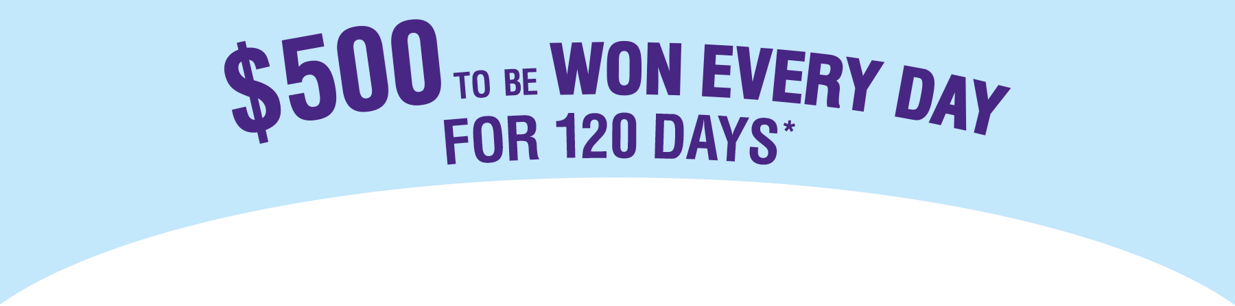 $500 to be won every day for 120 days*