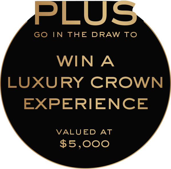 PLUS go in the draw to WIN a Luxury Crown Experience valued at $5,000