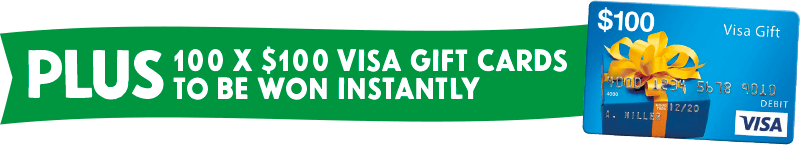PLUS 100 x $100 Visa Gift Cards to be won instantly
