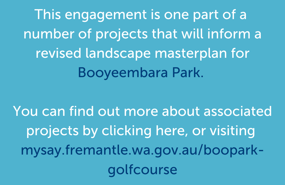 This engagement is part of a number of projects that will inform a revised landscape masterplan for Booyeembara Park. You can find out more about associated projects by clicking here, or visiting mysay.fremantle.wa.gov.au/boopark-golfcourse