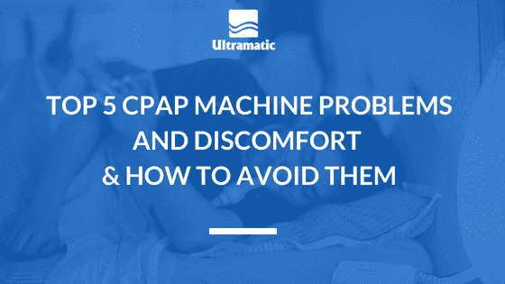 Top 5 CPAP Machine Problems and Discomfort and How to Avoid Them
