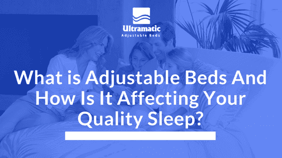 What is Adjustable Beds And How Is It Affecting Your Quality Sleep?