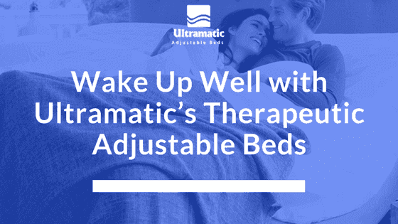 Wake Up Well with Ultramatic's Therapeutic Adjustable Beds