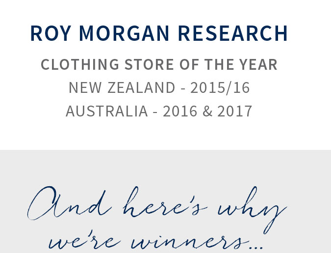 Roy Morgan Research Clothing Store Of The Year New Zealand - 2015/16 and Australia - 2016 & 2017. And here's why we're winners...
