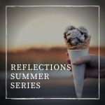 Reflections: Summer Series