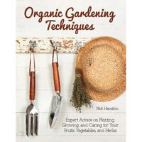 Organic Gardening Techniques : The Essential Guide to Planting, Growing and Care of Your Fruits, Vegetables, and Herbs