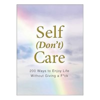 Self (Don't) Care : 200 Ways to Enjoy Life Without Giving a F*ck