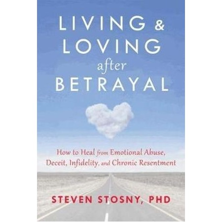 Living and Loving After Betrayal : How to Heal from Emotional Abuse,  Deceit, Infidelity, and Chronic Resentment