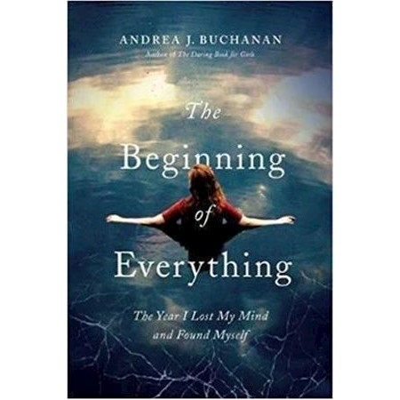 The Beginning of Everything : The Year I Lost My Mind and Found Myself