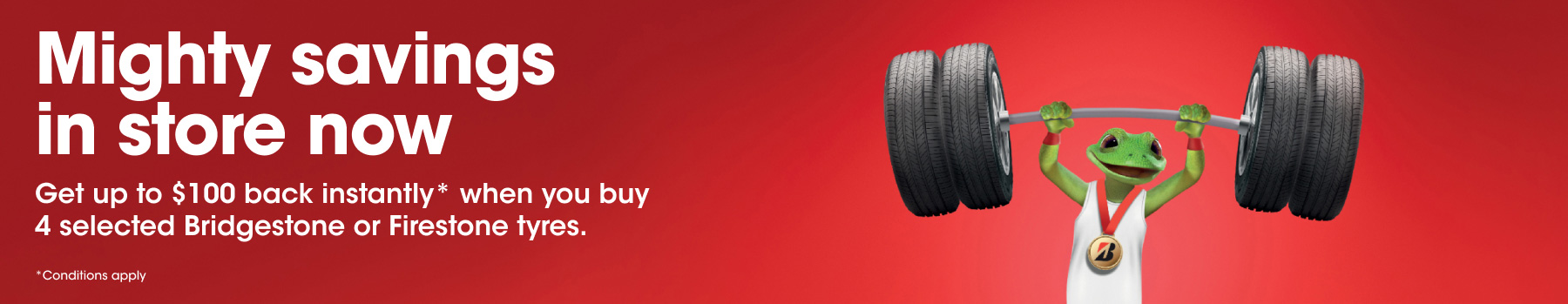 July Promotion - Get the $100 back instantly* when you buy 4 selected Bridgestone or Firestone tyres