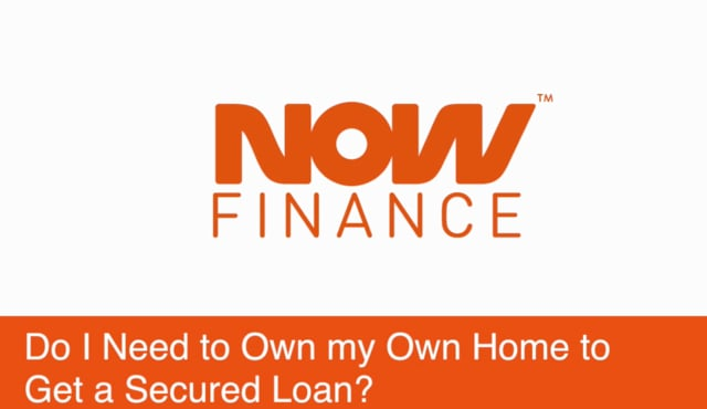 Do I need to own my own home to get a secured loan?