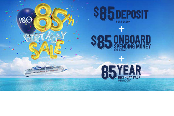 P&O's 85th Birthday Sale! $85 Deposits! $85 Onboard Spending Money! 85yr Birthday Pack!
