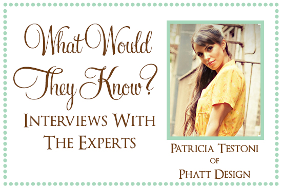 Patricia Teston of Phatt Design What Would They Know? Patricia Testoni of Phatt Design