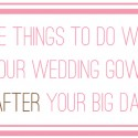 five things to do with your wedding gown after your wedding day