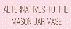alternatives to the masjon jar vase
