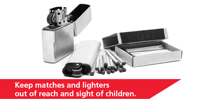 Monthly Fire Safety Tip Keep matches and lighters out of reach and sight of children